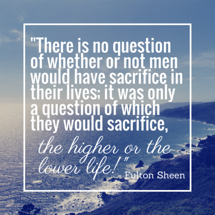 Which will you sacrifice- - Fulton Sheen